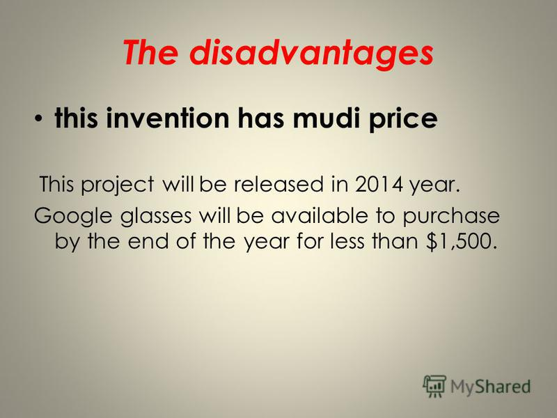 The disadvantages this invention has mudi price This project will be released in 2014 year. Google glasses will be available to purchase by the end of the year for less than $1,500.