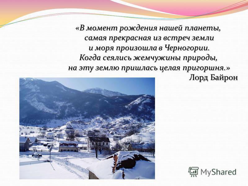 «В момент рождения нашей планеты, самая прекрасная из встреч земли и моря произошла в Черногории. Когда сеялись жемчужины природы, на эту землю пришлась целая пригоршня.» Лорд Байрон