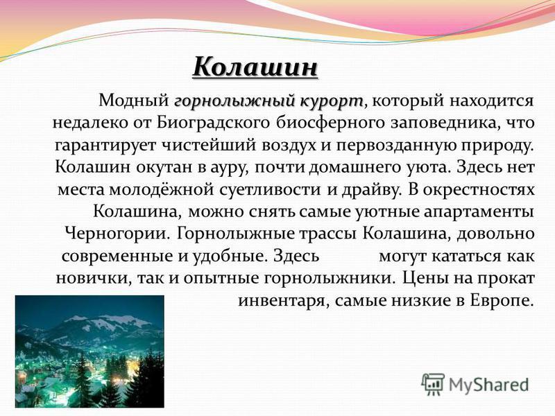 Колашин горнолыжный курорт Модный горнолыжный курорт, который находится недалеко от Биоградского биосферного заповедника, что гарантирует чистейший воздух и первозданную природу. Колашин окутан в ауру, почти домашнего уюта. Здесь нет места молодёжной