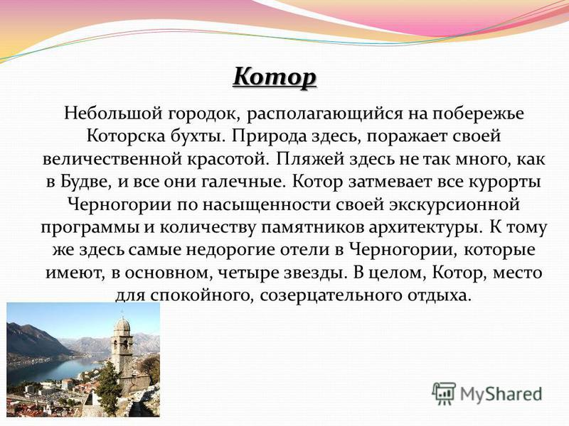 Котор Небольшой городок, располагающийся на побережье Которска бухты. Природа здесь, поражает своей величественной красотой. Пляжей здесь не так много, как в Будве, и все они галечные. Котор затмевает все курорты Черногории по насыщенности своей экск