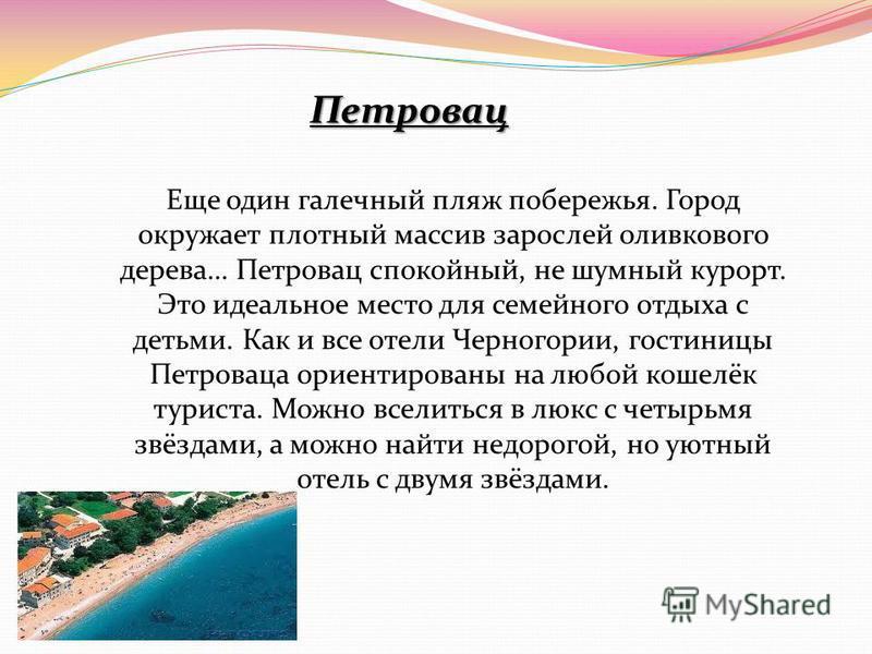 Петровац Петровац Еще один галечный пляж побережья. Город окружает плотный массив зарослей оливкового дерева… Петровац спокойный, не шумный курорт. Это идеальное место для семейного отдыха с детьми. Как и все отели Черногории, гостиницы Петроваца ори