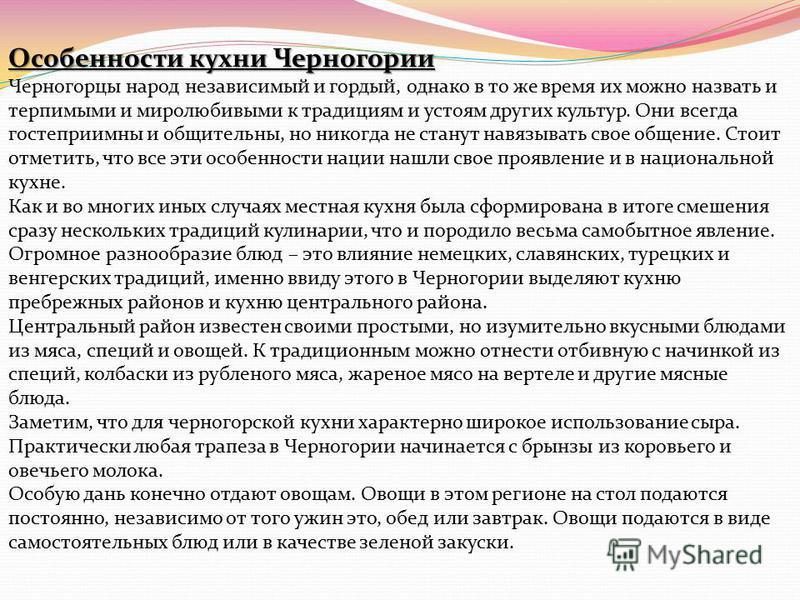 Особенности кухни Черногории Черногорцы народ независимый и гордый, однако в то же время их можно назвать и терпимыми и миролюбивыми к традициям и устоям других культур. Они всегда гостеприимны и общительны, но никогда не станут навязывать свое общен