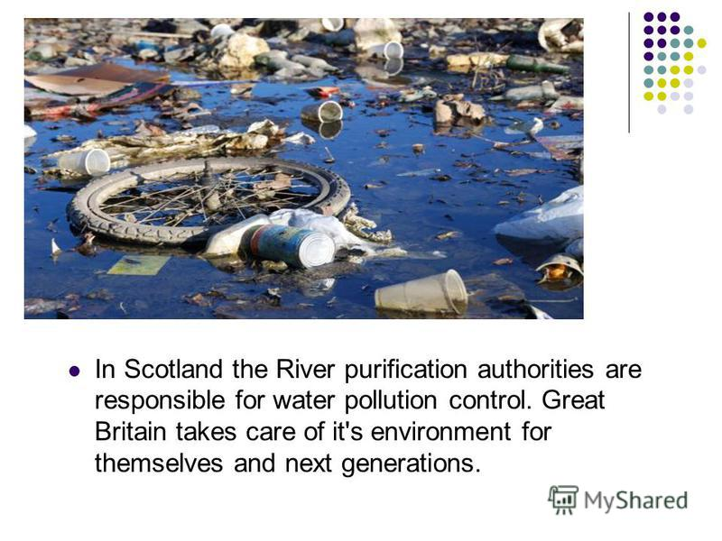 In Scotland the River purification authorities are responsible for water pollution control. Great Britain takes care of it's environment for themselves and next generations.