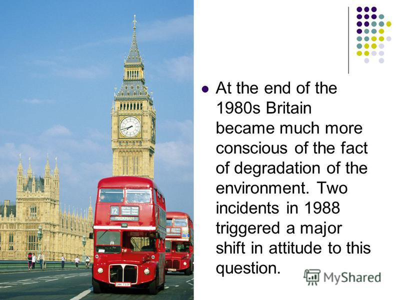 At the end of the 1980s Britain became much more conscious of the fact of degradation of the environment. Two incidents in 1988 triggered a major shift in attitude to this question.