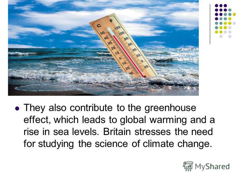 They also contribute to the greenhouse effect, which leads to global warming and a rise in sea levels. Britain stresses the need for studying the science of climate change.