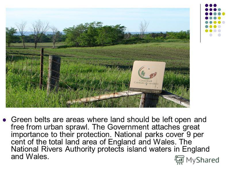 Green belts are areas where land should be left open and free from urban sprawl. The Government attaches great importance to their protection. National parks cover 9 per cent of the total land area of England and Wales. The National Rivers Authority