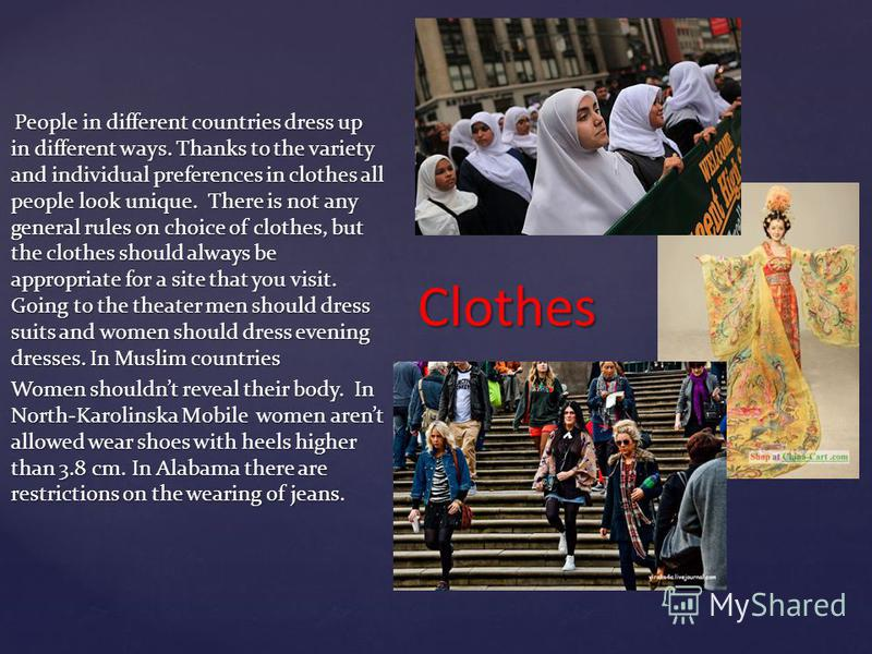 Clothes People in different countries dress up in different ways. Thanks to the variety and individual preferences in clothes all people look unique. There is not any general rules on choice of clothes, but the clothes should always be appropriate fo