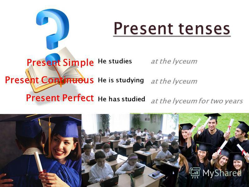 Present Simple Present Continuous Present Perfect He studies He is studying He has studied at the lyceum at the lyceum for two years