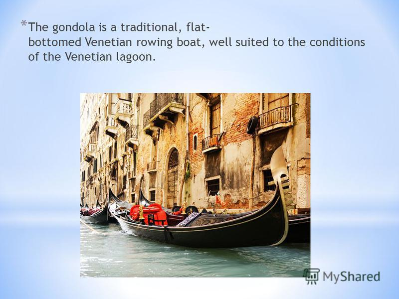 * The gondola is a traditional, flat- bottomed Venetian rowing boat, well suited to the conditions of the Venetian lagoon.