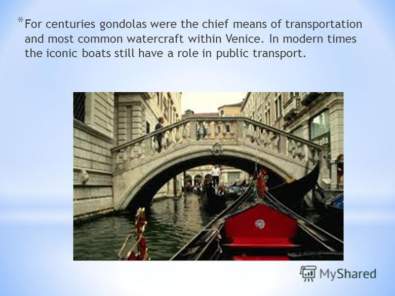 * For centuries gondolas were the chief means of transportation and most common watercraft within Venice. In modern times the iconic boats still have a role in public transport.