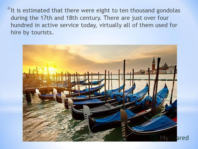 * It is estimated that there were eight to ten thousand gondolas during the 17th and 18th century. There are just over four hundred in active service today, virtually all of them used for hire by tourists.