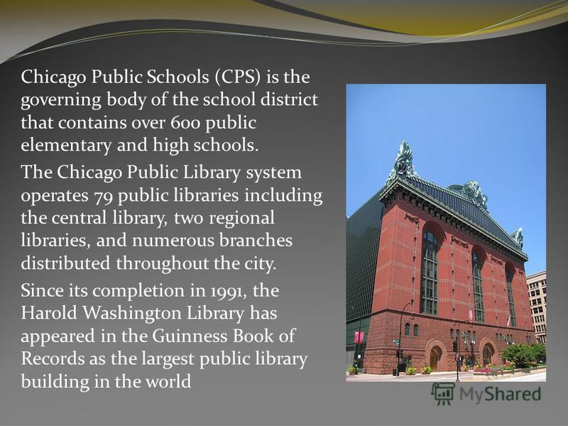 Chicago Public Schools (CPS) is the governing body of the school district that contains over 600 public elementary and high schools. The Chicago Public Library system operates 79 public libraries including the central library, two regional libraries,
