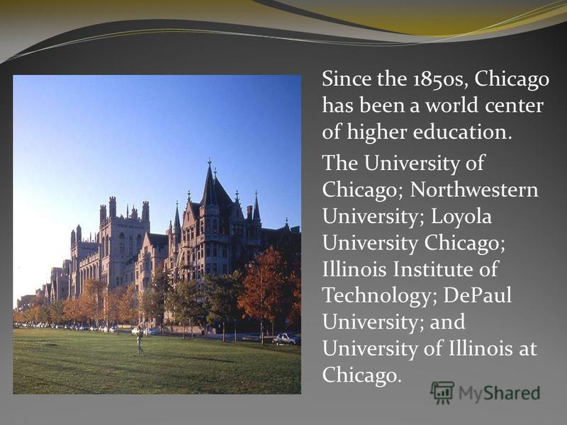 Since the 1850s, Chicago has been a world center of higher education. The University of Chicago; Northwestern University; Loyola University Chicago; Illinois Institute of Technology; DePaul University; and University of Illinois at Chicago.
