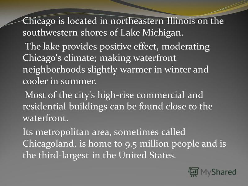 Chicago is located in northeastern Illinois on the southwestern shores of Lake Michigan. The lake provides positive effect, moderating Chicago's climate; making waterfront neighborhoods slightly warmer in winter and cooler in summer. Most of the city