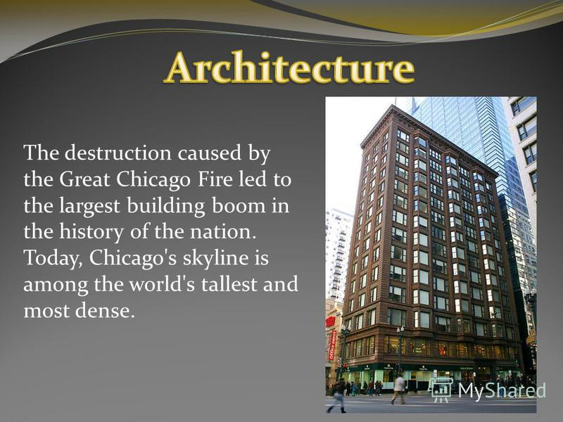 The destruction caused by the Great Chicago Fire led to the largest building boom in the history of the nation. Today, Chicago's skyline is among the world's tallest and most dense.