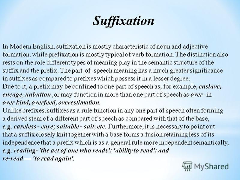 Suffixation In Modern English, suffixation is mostly characteristic of noun and adjective formation, while prefixation is mostly typical of verb formation. The distinction also rests on the role different types of meaning play in the semantic structu