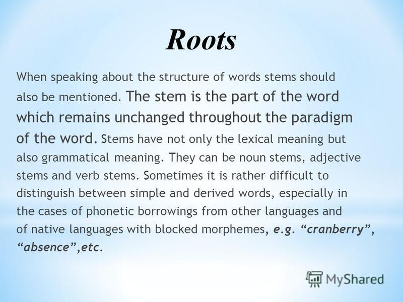 When speaking about the structure of words stems should also be mentioned. The stem is the part of the word which remains unchanged throughout the paradigm of the word. Stems have not only the lexical meaning but also grammatical meaning. They can be