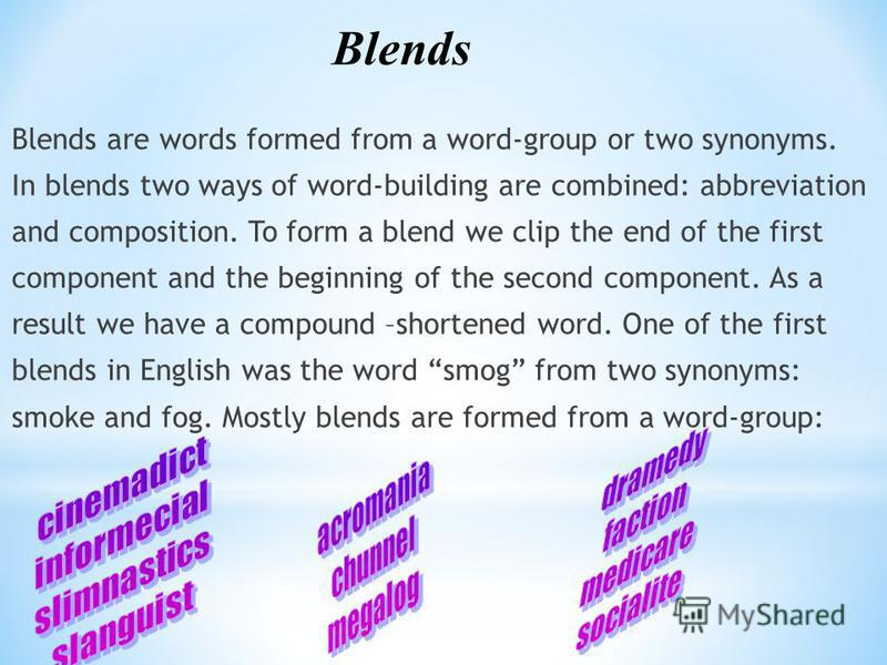 Blends are words formed from a word-group or two synonyms. In blends two ways of word-building are combined: abbreviation and composition. To form a blend we clip the end of the first component and the beginning of the second component. As a result w