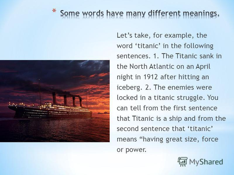 Lets take, for example, the word titanic in the following sentences. 1. The Titanic sank in the North Atlantic on an April night in 1912 after hitting an iceberg. 2. The enemies were locked in a titanic struggle. You can tell from the first sentence