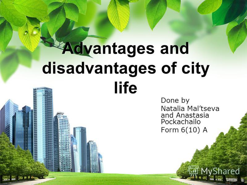 L/O/G/O Advantages and disadvantages of city life Done by Natalia Maltseva and Anastasia Pockachailo Form 6(10) A