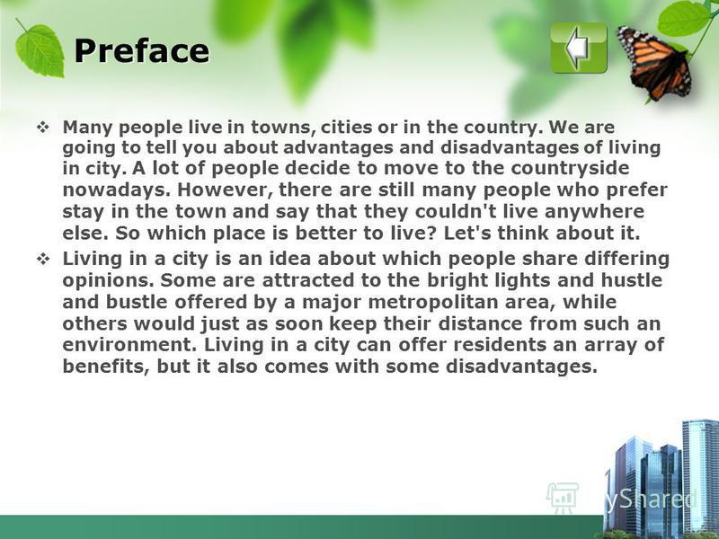 Preface Many people live in towns, cities or in the country. We are going to tell you about advantages and disadvantages of living in city. A lot of people decide to move to the countryside nowadays. However, there are still many people who prefer st