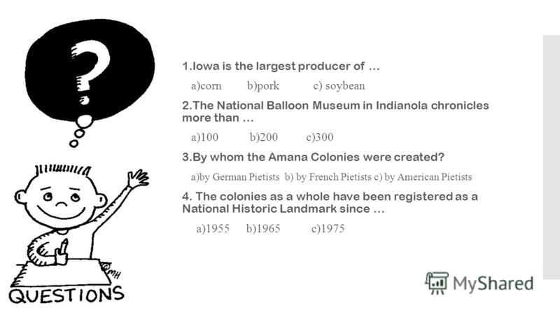 1.Iowa is the largest producer of … a)corn b)pork c) soybean 2.The National Balloon Museum in Indianola chronicles more than … a)100 b)200 c)300 3.By whom the Amana Colonies were created? a)by German Pietists b) by French Pietists c) by American Piet