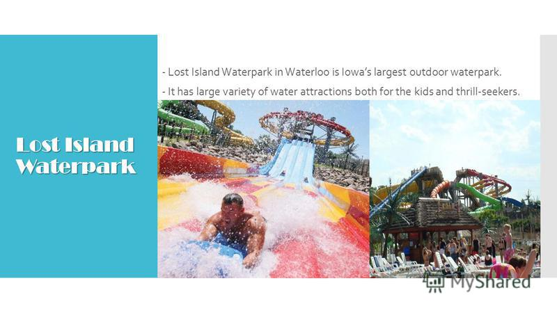 Lost Island Waterpark - Lost Island Waterpark in Waterloo is Iowas largest outdoor waterpark. - It has large variety of water attractions both for the kids and thrill-seekers.