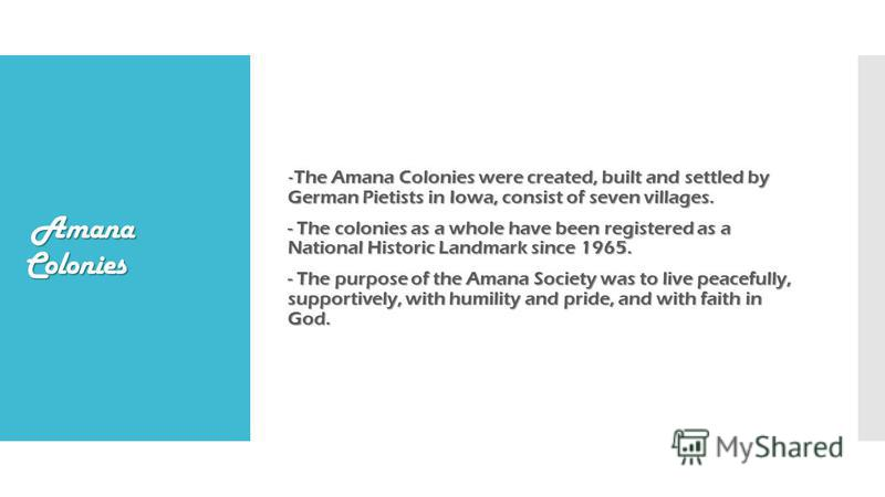 Amana Colonies - The Amana Colonies were created, built and settled by German Pietists in Iowa, consist of seven villages. - The colonies as a whole have been registered as a National Historic Landmark since 1965. - The purpose of the Amana Society w