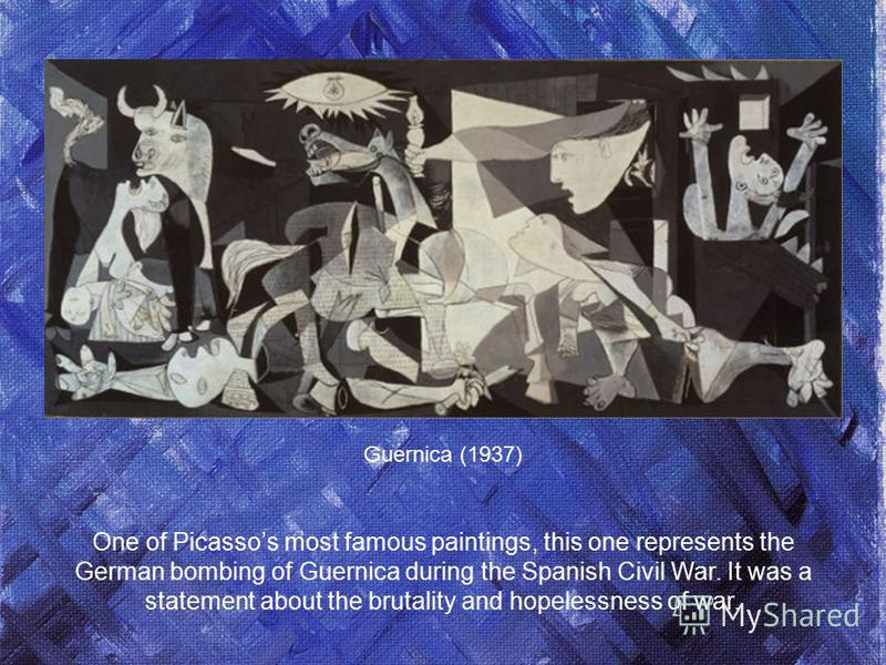Guernica (1937) One of Picassos most famous paintings, this one represents the German bombing of Guernica during the Spanish Civil War. It was a statement about the brutality and hopelessness of war.