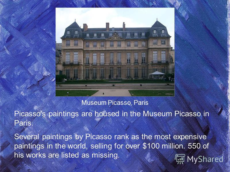 Picassos paintings are housed in the Museum Picasso in Paris. Several paintings by Picasso rank as the most expensive paintings in the world, selling for over $100 million. 550 of his works are listed as missing. Museum Picasso, Paris