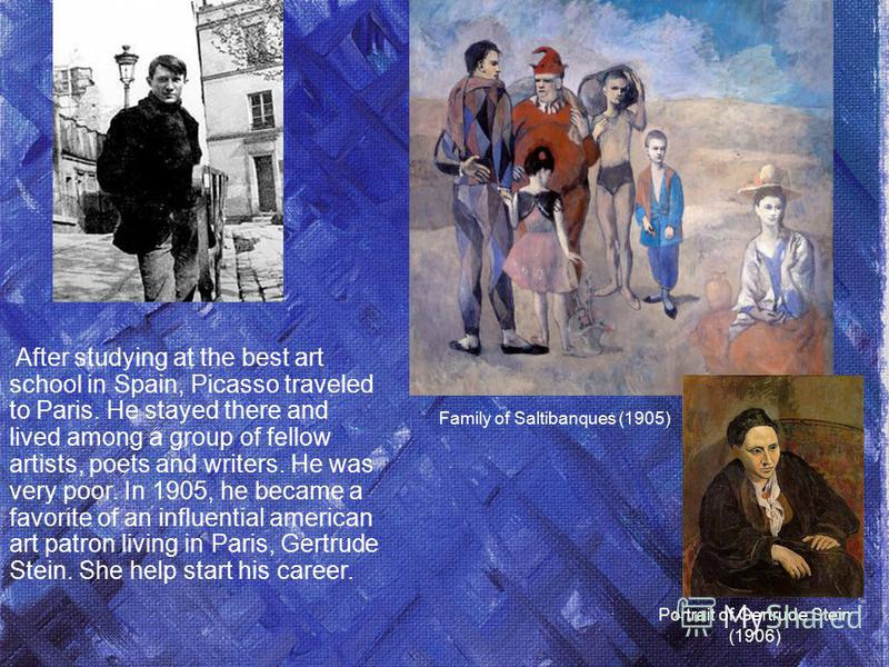 After studying at the best art school in Spain, Picasso traveled to Paris. He stayed there and lived among a group of fellow artists, poets and writers. He was very poor. In 1905, he became a favorite of an influential american art patron living in P
