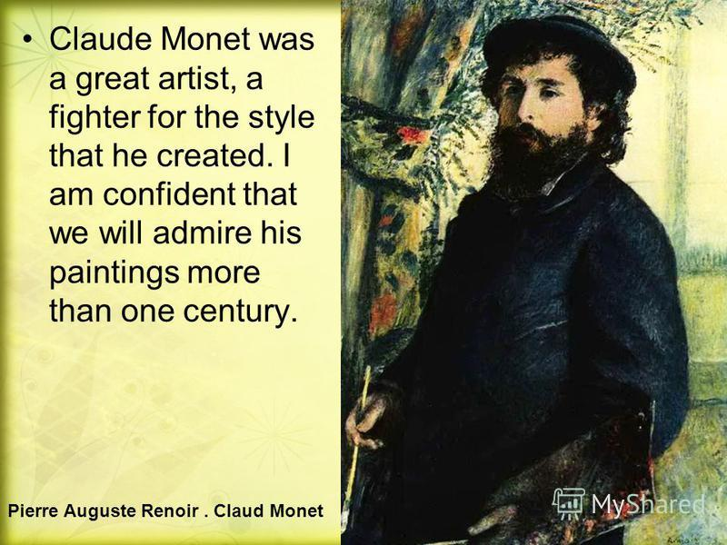 Claude Monet was a great artist, a fighter for the style that he created. I am confident that we will admire his paintings more than one century. Pierre Auguste Renoir. Claud Monet