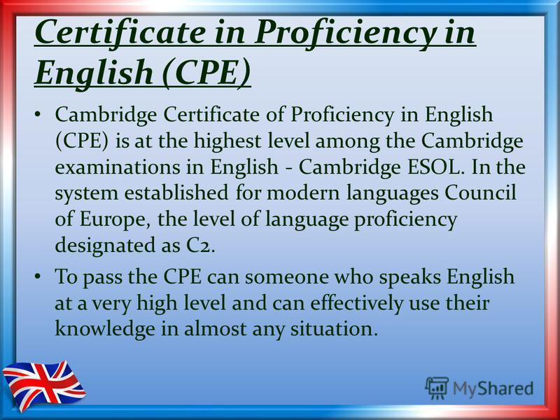 Certificate in Proficiency in English (CPE) Cambridge Certificate of Proficiency in English (CPE) is at the highest level among the Cambridge examinations in English - Cambridge ESOL. In the system established for modern languages Council of Europe,