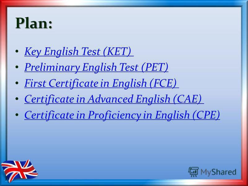 Plan: Key English Test (KET) Preliminary English Test (PET) First Certificate in English (FCE) Certificate in Advanced English (CAE) Certificate in Proficiency in English (CPE)