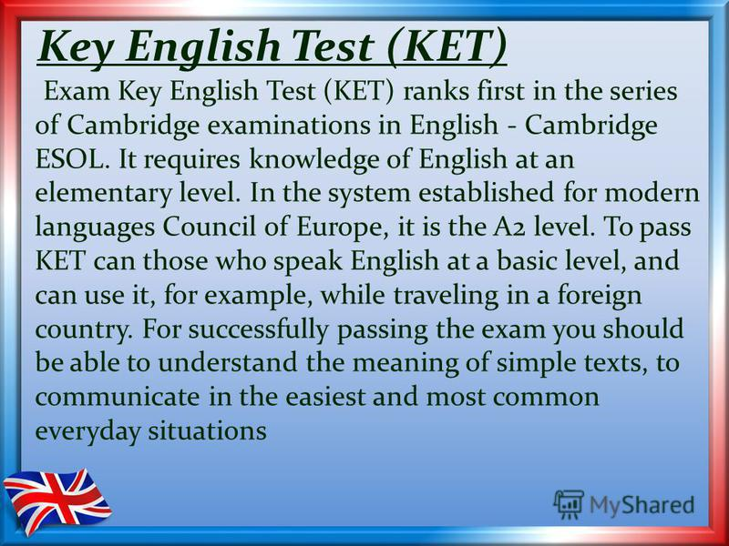 Key English Test (KET) Exam Key English Test (KET) ranks first in the series of Cambridge examinations in English - Cambridge ESOL. It requires knowledge of English at an elementary level. In the system established for modern languages Council of Eur