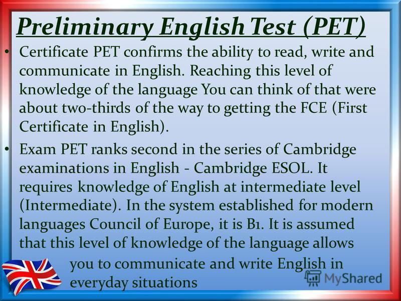Preliminary English Test (PET) Certificate PET confirms the ability to read, write and communicate in English. Reaching this level of knowledge of the language You can think of that were about two-thirds of the way to getting the FCE (First Certifica