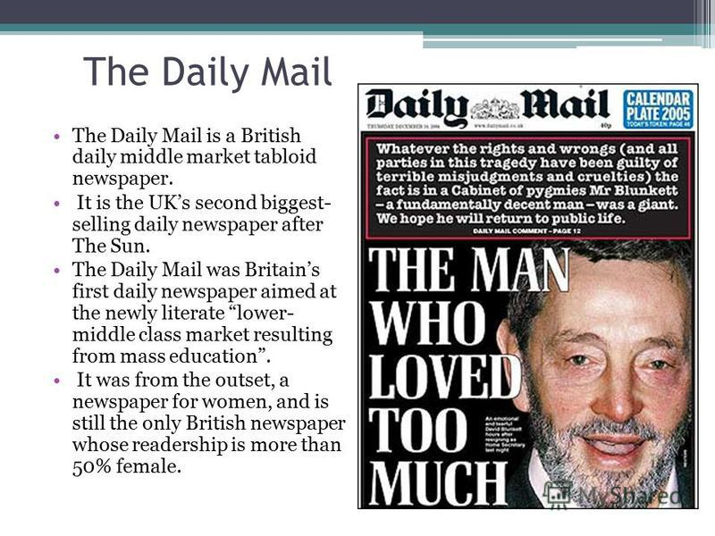 The Daily Mail The Daily Mail is a British daily middle market tabloid newspaper. It is the UKs second biggest- selling daily newspaper after The Sun. The Daily Mail was Britains first daily newspaper aimed at the newly literate lower- middle class m