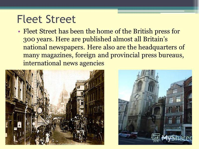 Fleet Street Fleet Street has been the home of the British press for 300 years. Here are published almost all Britains national newspapers. Here also are the headquarters of many magazines, foreign and provincial press bureaus, international news age