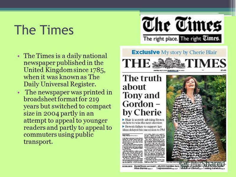 The Times The Times is a daily national newspaper published in the United Kingdom since 1785, when it was known as The Daily Universal Register. The newspaper was printed in broadsheet format for 219 years but switched to compact size in 2004 partly