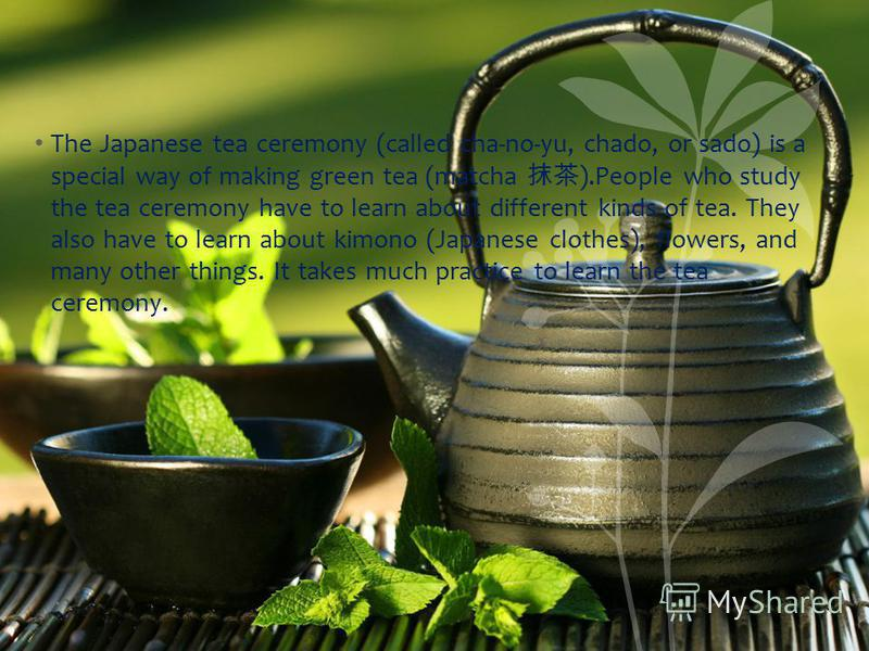 The Japanese tea ceremony (called cha-no-yu, chado, or sado) is a special way of making green tea (matcha ).People who study the tea ceremony have to learn about different kinds of tea. They also have to learn about kimono (Japanese clothes), flowers