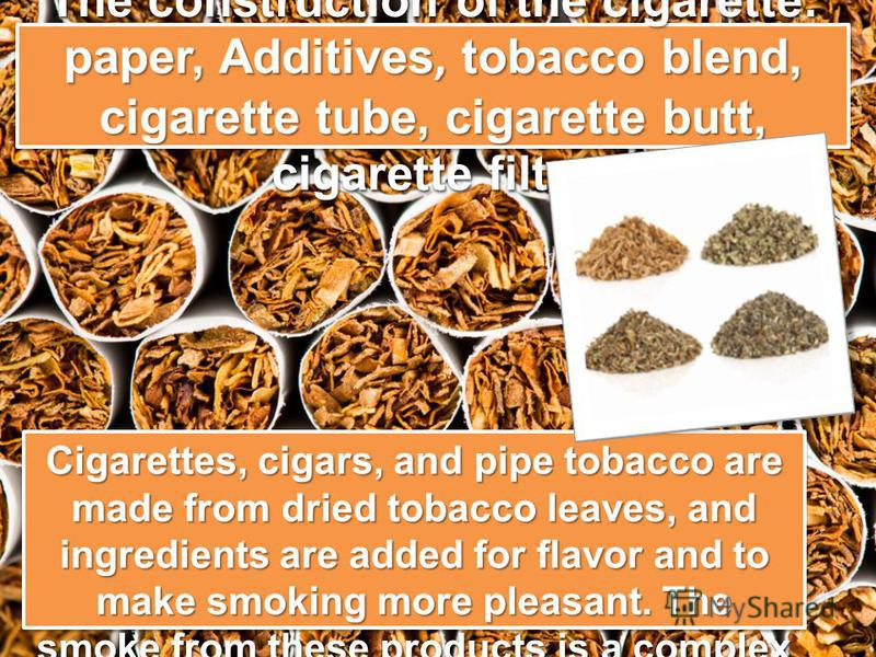 The construction of the cigarette: paper, Additives, tobacco blend, cigarette tube, cigarette butt, cigarette filter Cigarettes, cigars, and pipe tobacco are made from dried tobacco leaves, and ingredients are added for flavor and to make smoking mor