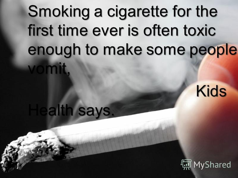 Smoking a cigarette for the first time ever is often toxic enough to make some people vomit, Kids Health says. Kids Health says.