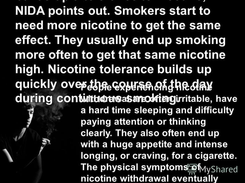As with many drugs, the body builds up a tolerance to nicotine, NIDA points out. Smokers start to need more nicotine to get the same effect. They usually end up smoking more often to get that same nicotine high. Nicotine tolerance builds up quickly o