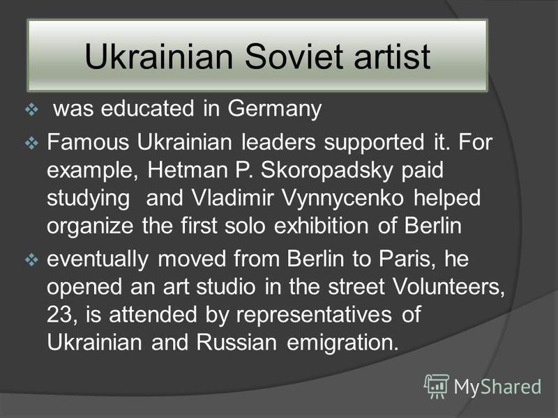 Ukrainian Soviet artist was educated in Germany Famous Ukrainian leaders supported it. For example, Hetman P. Skoropadsky paid studying and Vladimir Vynnycenko helped organize the first solo exhibition of Berlin eventually moved from Berlin to Paris,