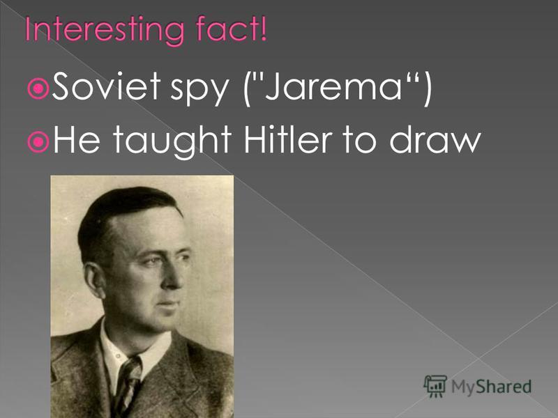 Soviet spy (Jarema) He taught Hitler to draw