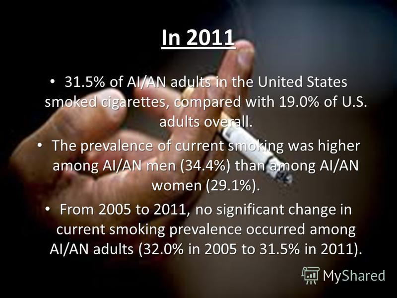 In 2011 31.5% of AI/AN adults in the United States smoked cigarettes, compared with 19.0% of U.S. adults overall. 31.5% of AI/AN adults in the United States smoked cigarettes, compared with 19.0% of U.S. adults overall. The prevalence of current smok