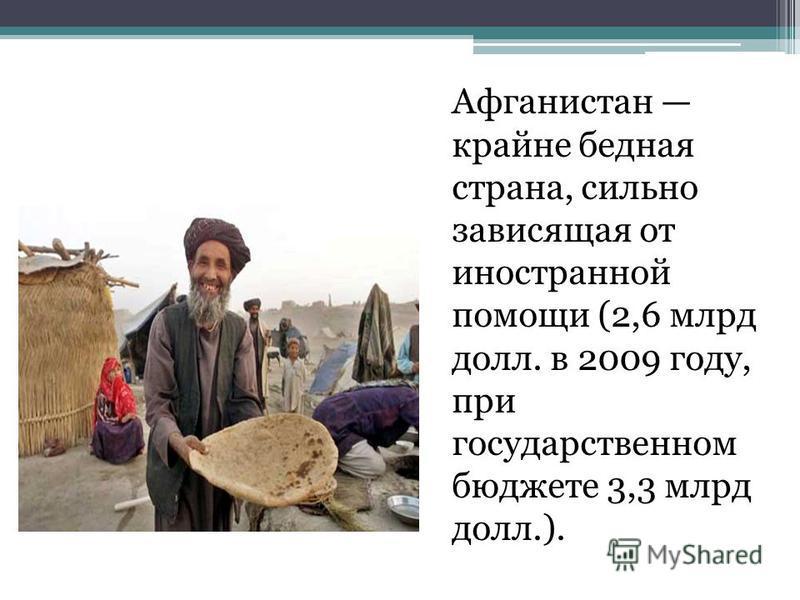 Афганистан крайне бедная страна, сильно зависящая от иностранной помощи (2,6 млрд долл. в 2009 году, при государственном бюджете 3,3 млрд долл.).