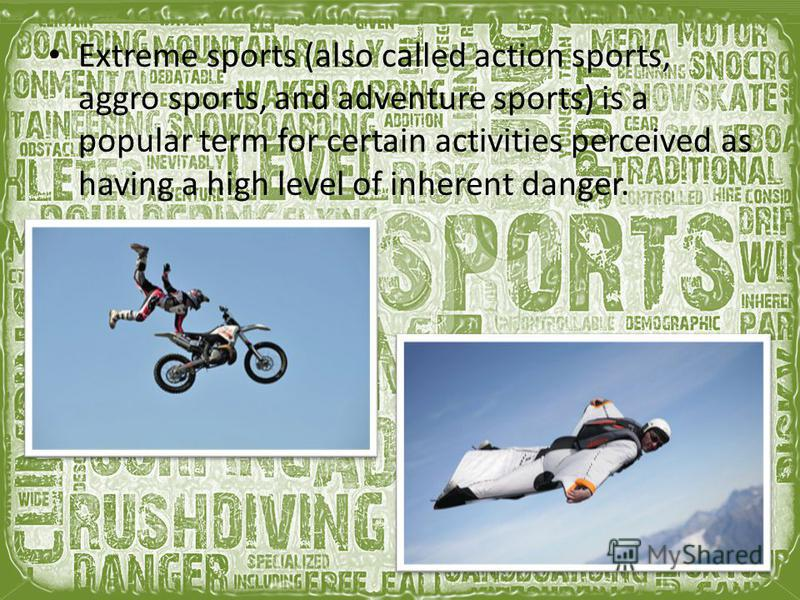 Extreme sports (also called action sports, aggro sports, and adventure sports) is a popular term for certain activities perceived as having a high level of inherent danger.