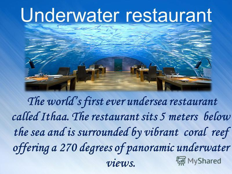 Underwater restaurant The worlds first ever undersea restaurant called Ithaa. The restaurant sits 5 meters below the sea and is surrounded by vibrant coral reef offering a 270 degrees of panoramic underwater views.