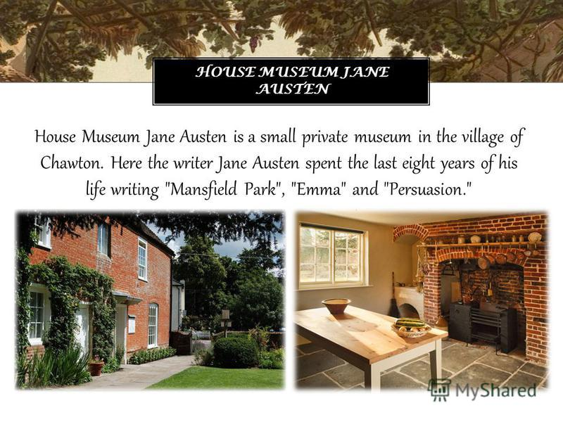 House Museum Jane Austen is a small private museum in the village of Chawton. Here the writer Jane Austen spent the last eight years of his life writing Mansfield Park, Emma and Persuasion. HOUSE MUSEUM JANE AUSTEN